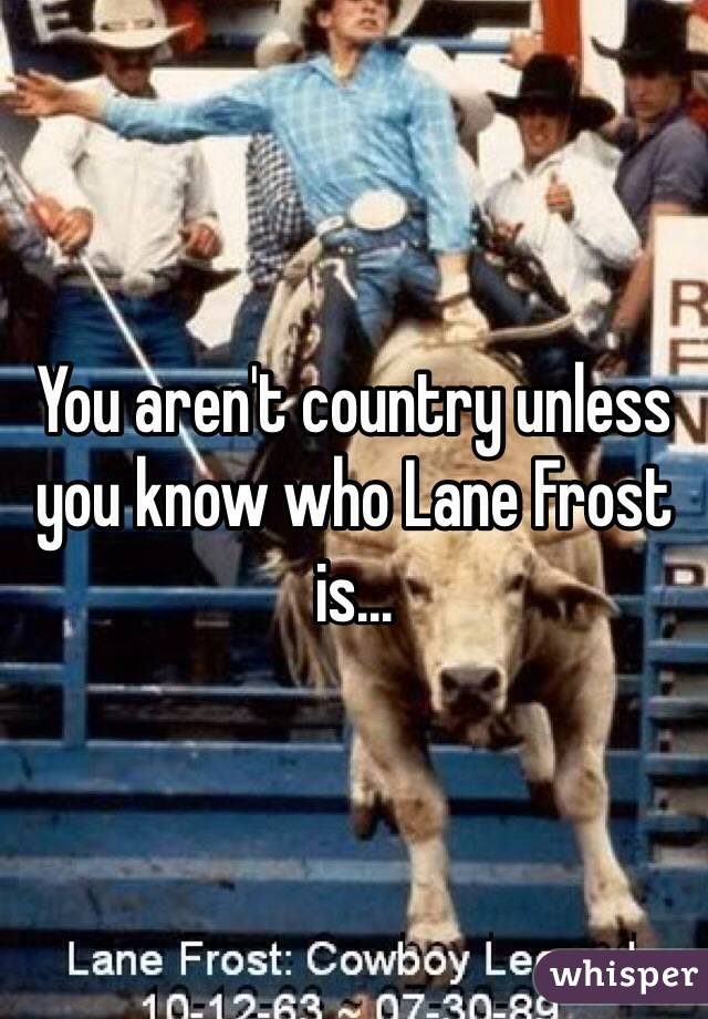 You aren't country unless you know who Lane Frost is…