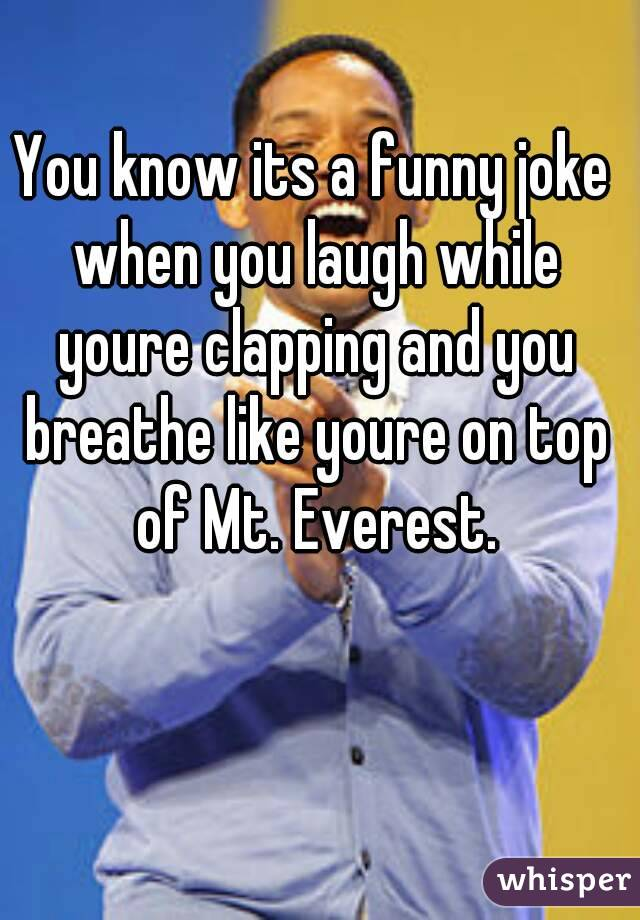 You know its a funny joke when you laugh while youre clapping and you breathe like youre on top of Mt. Everest.
