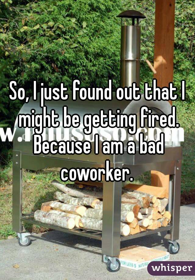 So, I just found out that I might be getting fired. Because I am a bad coworker.