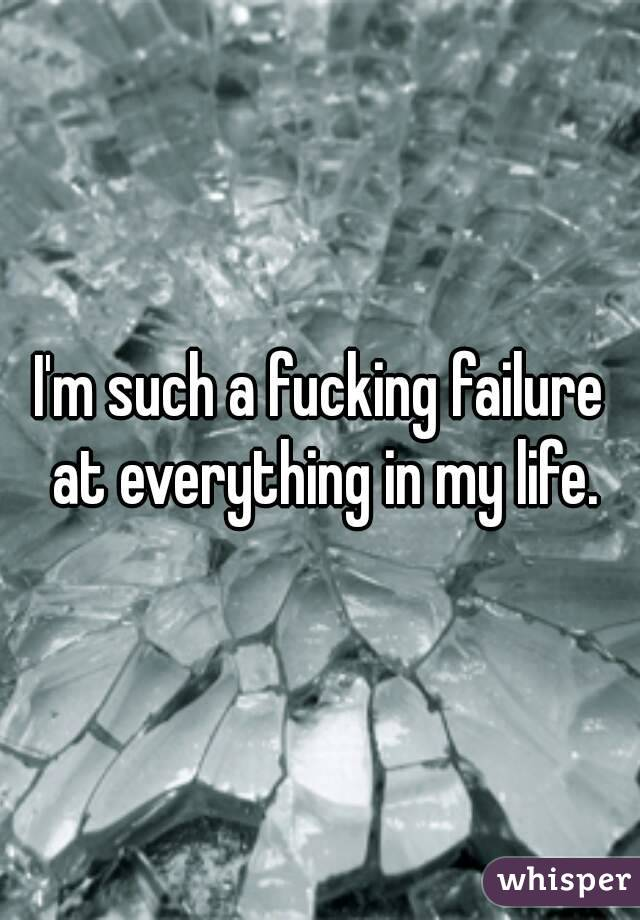 I'm such a fucking failure at everything in my life.