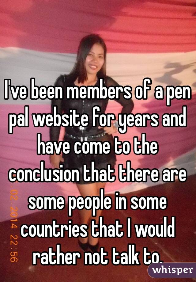 I've been members of a pen pal website for years and have come to the conclusion that there are some people in some countries that I would rather not talk to.