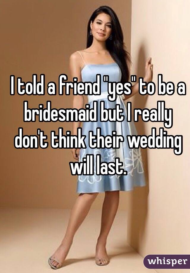 """I told a friend """"yes"""" to be a bridesmaid but I really don't think their wedding will last."""
