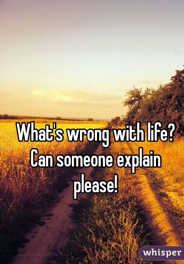 What's wrong with life? Can someone explain please!