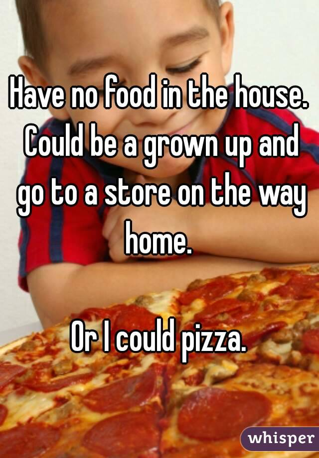 Have no food in the house. Could be a grown up and go to a store on the way home.   Or I could pizza.