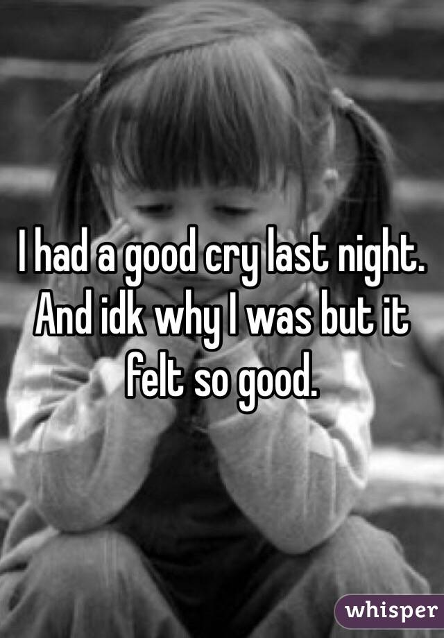 I had a good cry last night. And idk why I was but it felt so good.