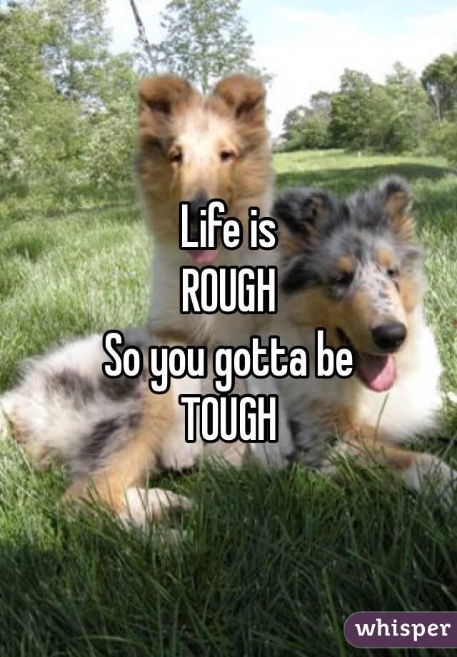 Life is  ROUGH So you gotta be TOUGH