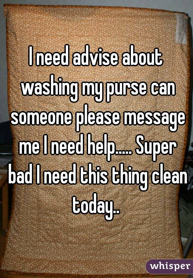 I need advise about washing my purse can someone please message me I need help..... Super bad I need this thing clean today..