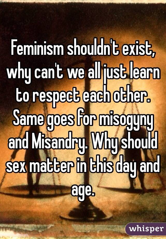 Feminism shouldn't exist, why can't we all just learn to respect each other. Same goes for misogyny and Misandry. Why should sex matter in this day and age.