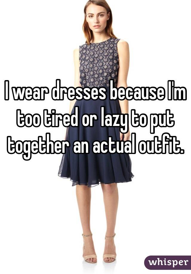 I wear dresses because I'm too tired or lazy to put together an actual outfit.