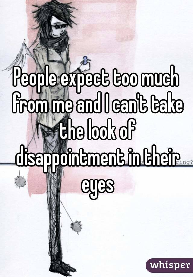 People expect too much from me and I can't take the look of disappointment in their eyes
