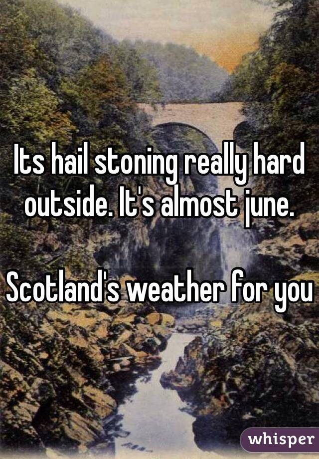 Its hail stoning really hard outside. It's almost june.   Scotland's weather for you