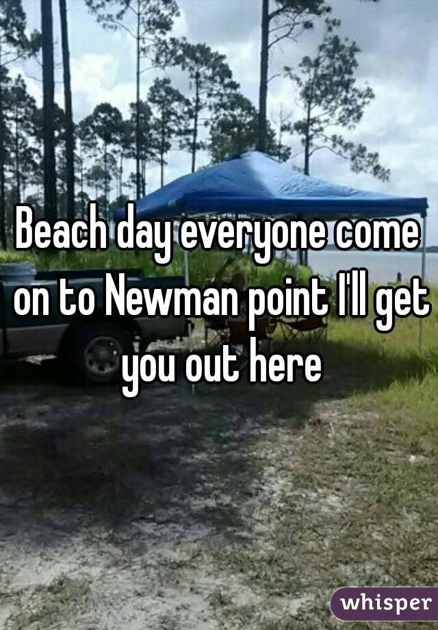 Beach day everyone come on to Newman point I'll get you out here