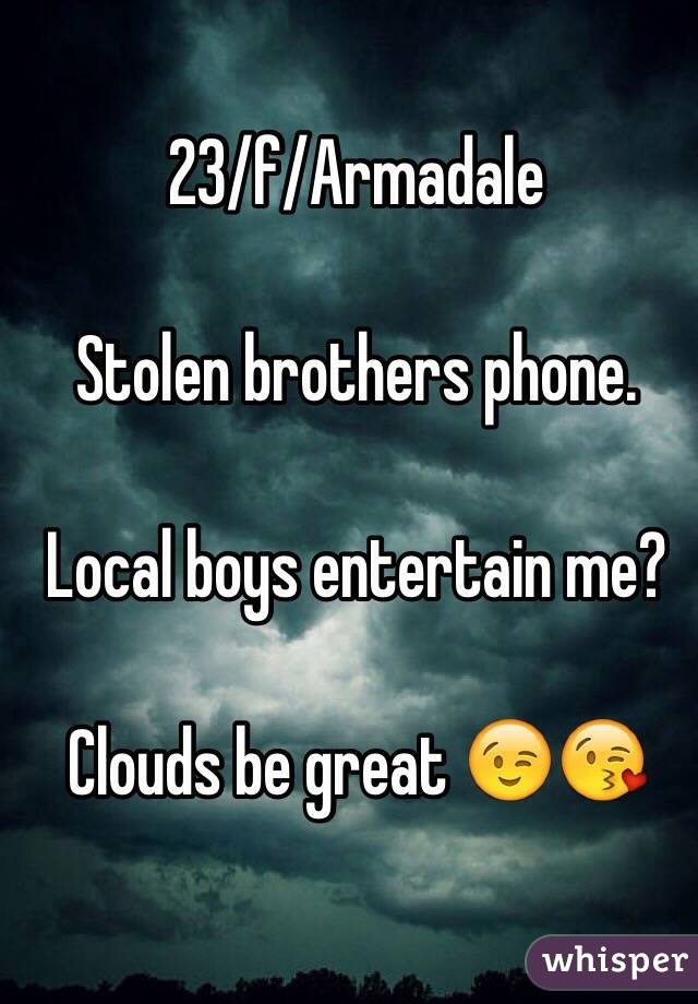 23/f/Armadale   Stolen brothers phone.   Local boys entertain me?   Clouds be great 😉😘