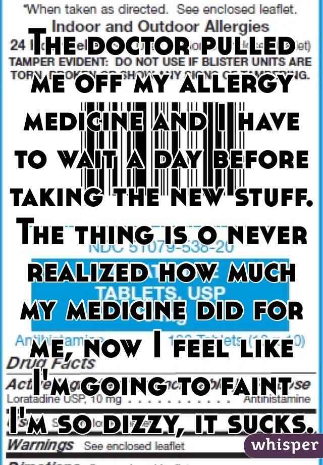 The doctor pulled me off my allergy medicine and I have to wait a day before taking the new stuff. The thing is o never realized how much my medicine did for me, now I feel like I'm going to faint I'm so dizzy, it sucks.