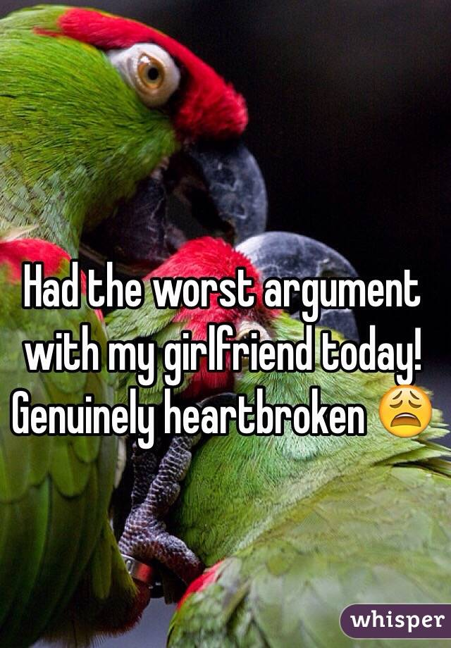 Had the worst argument with my girlfriend today! Genuinely heartbroken 😩