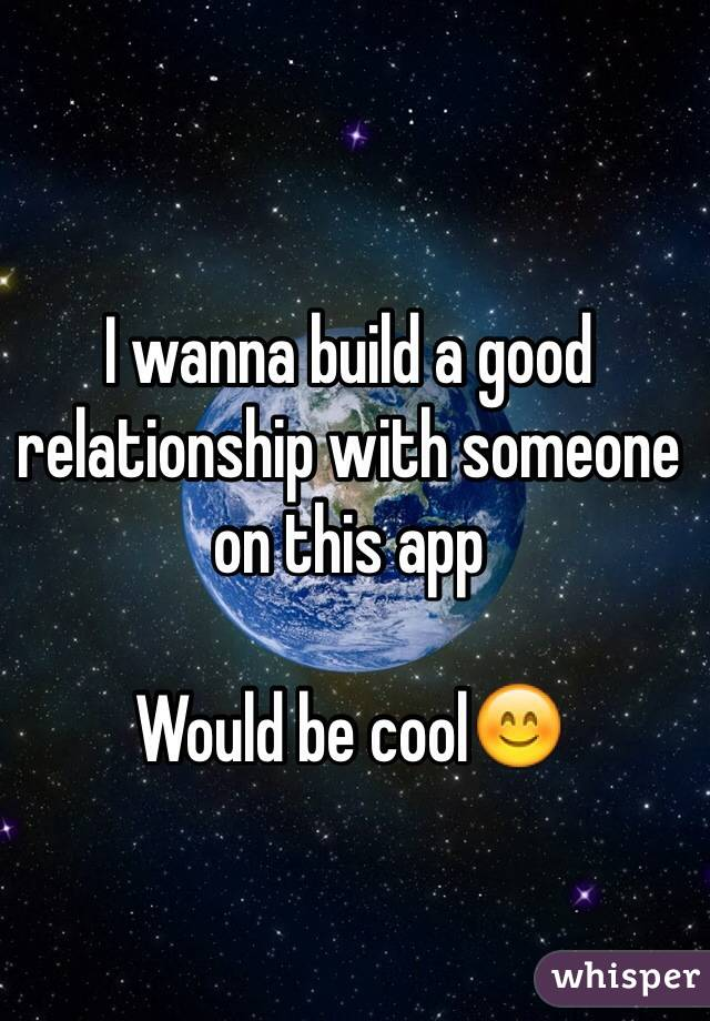I wanna build a good relationship with someone on this app  Would be cool😊