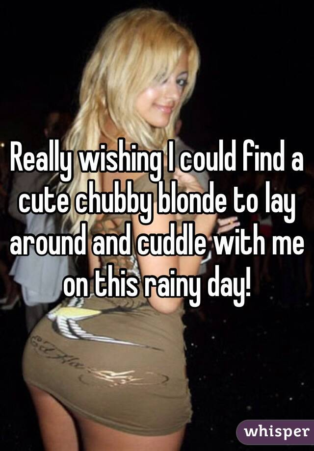 Really wishing I could find a cute chubby blonde to lay around and cuddle with me on this rainy day!