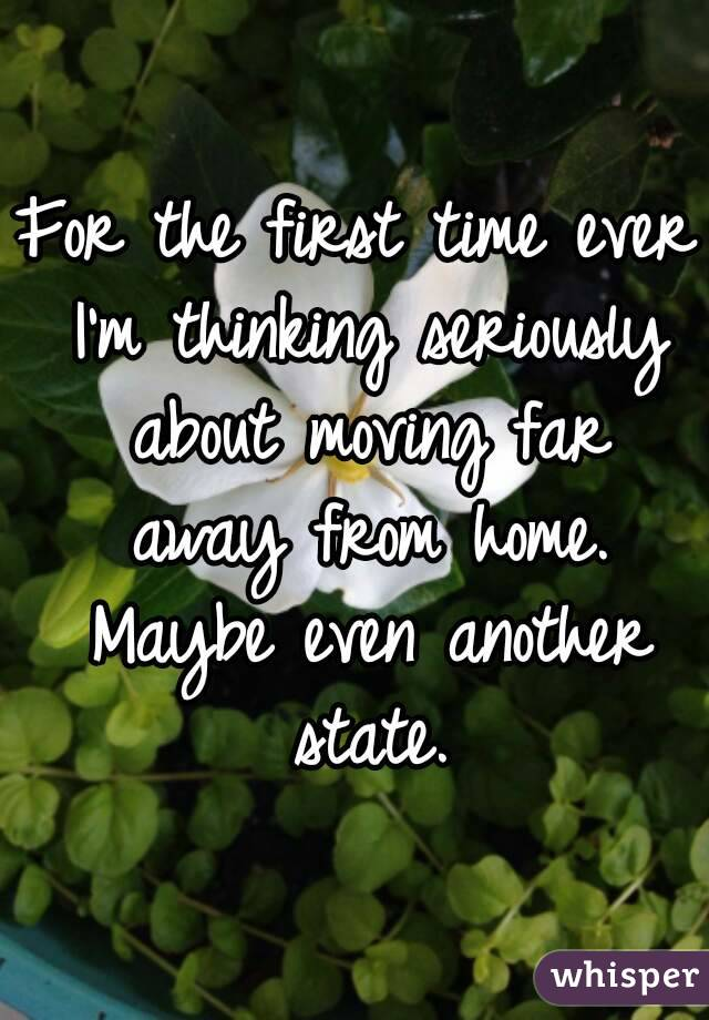 For the first time ever I'm thinking seriously about moving far away from home. Maybe even another state.