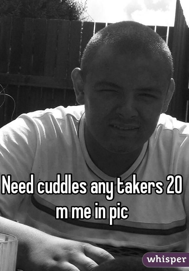 Need cuddles any takers 20 m me in pic