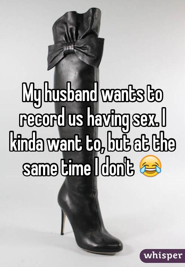 My husband wants to record us having sex. I kinda want to, but at the same time I don't 😂