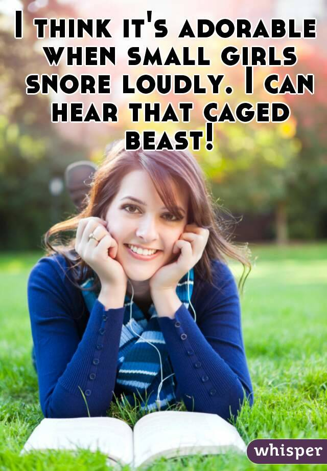 I think it's adorable when small girls snore loudly. I can hear that caged beast!
