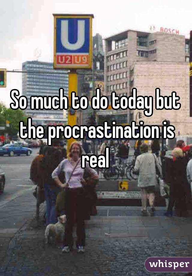 So much to do today but the procrastination is real