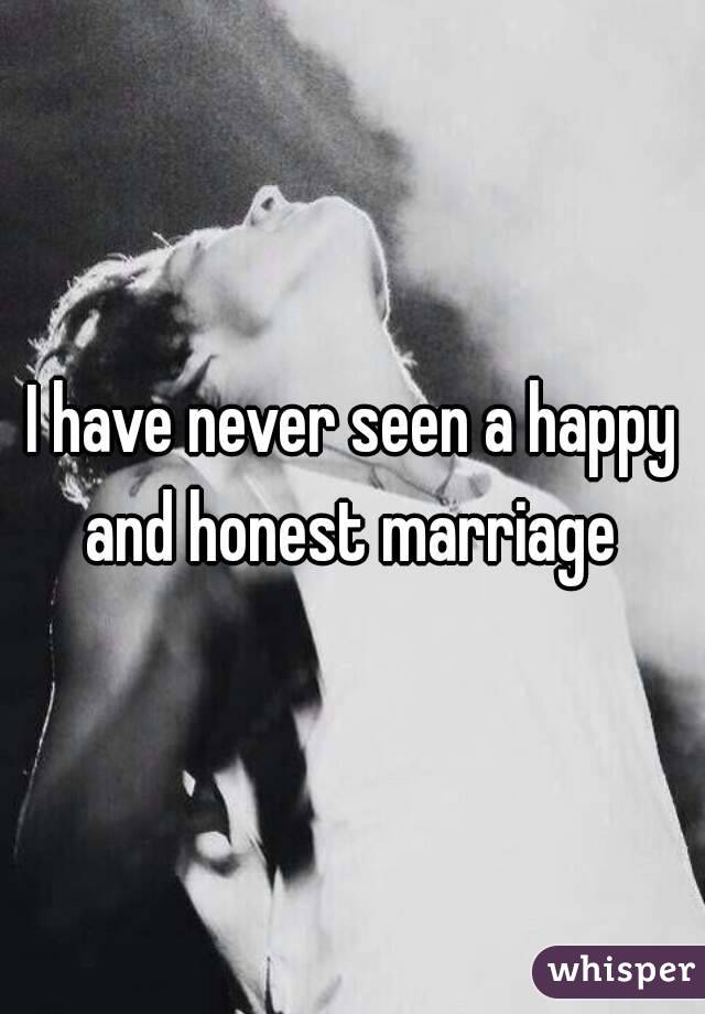 I have never seen a happy and honest marriage