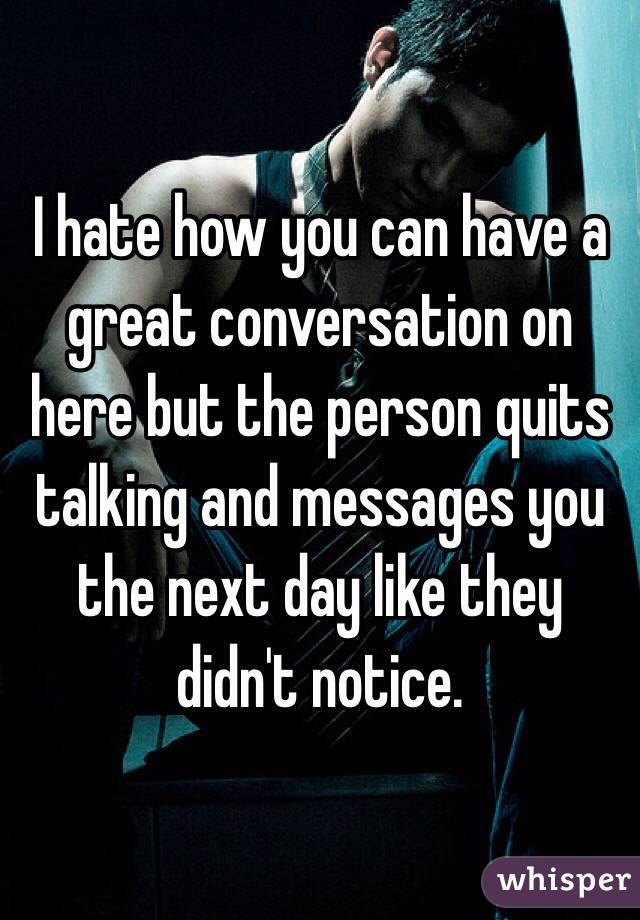 I hate how you can have a great conversation on here but the person quits talking and messages you the next day like they didn't notice.