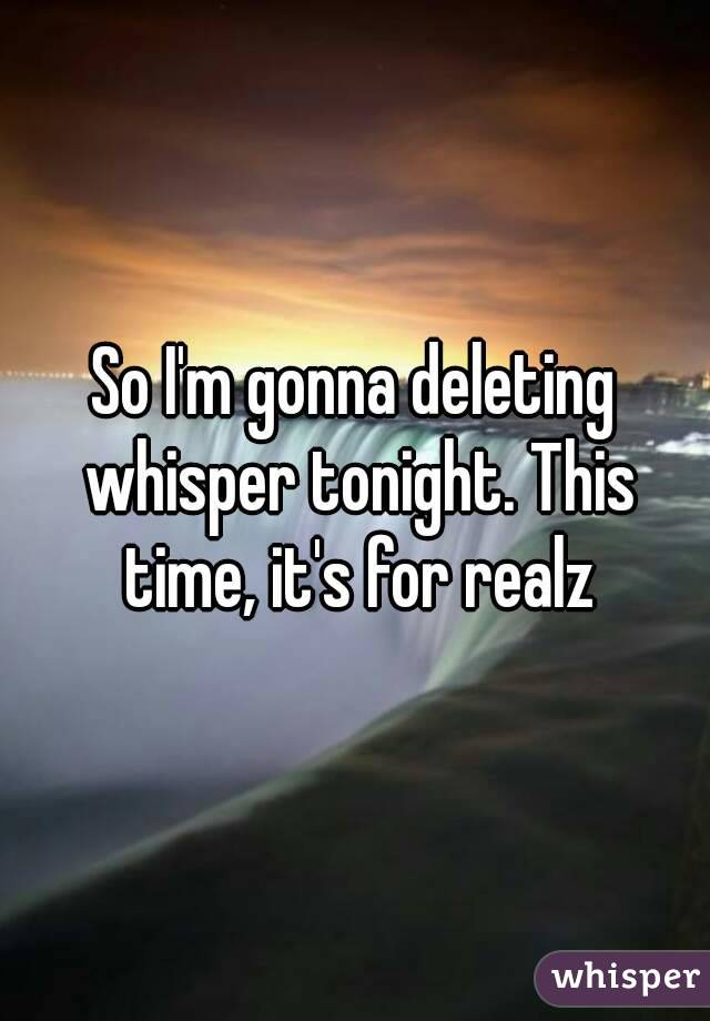 So I'm gonna deleting whisper tonight. This time, it's for realz