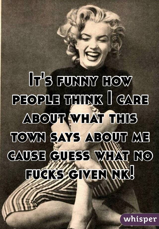It's funny how people think I care about what this town says about me cause guess what no fucks given nk!