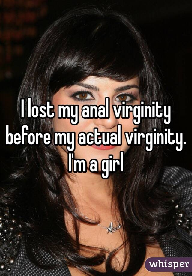 I lost my anal virginity before my actual virginity. I'm a girl