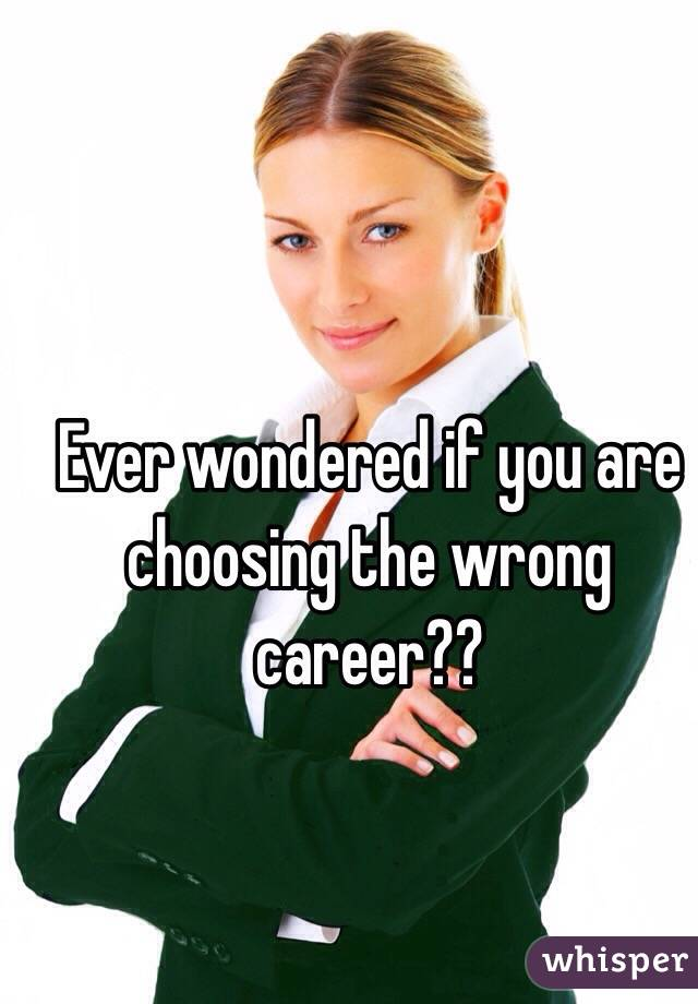 Ever wondered if you are choosing the wrong career??