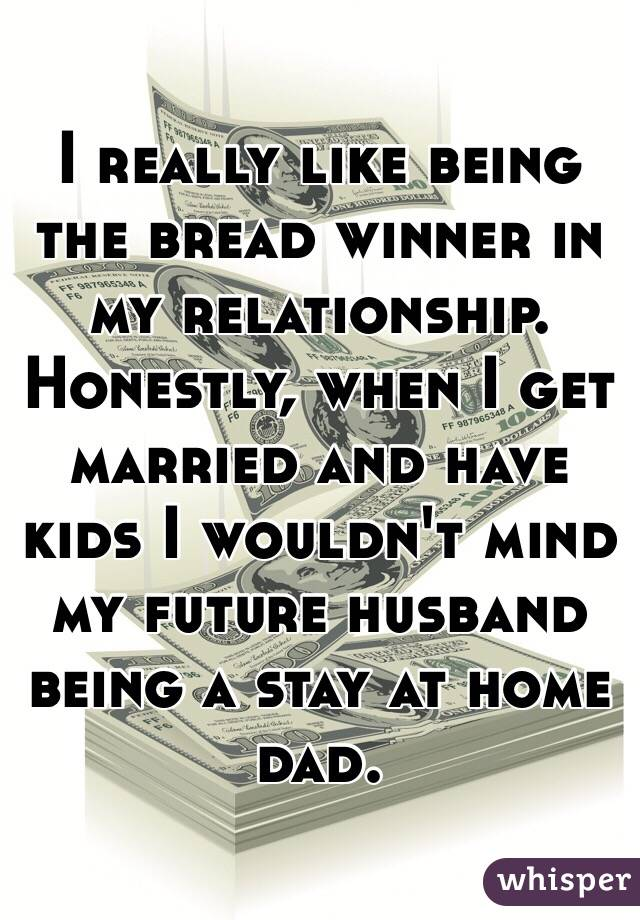 I really like being the bread winner in my relationship. Honestly, when I get married and have kids I wouldn't mind my future husband being a stay at home dad.