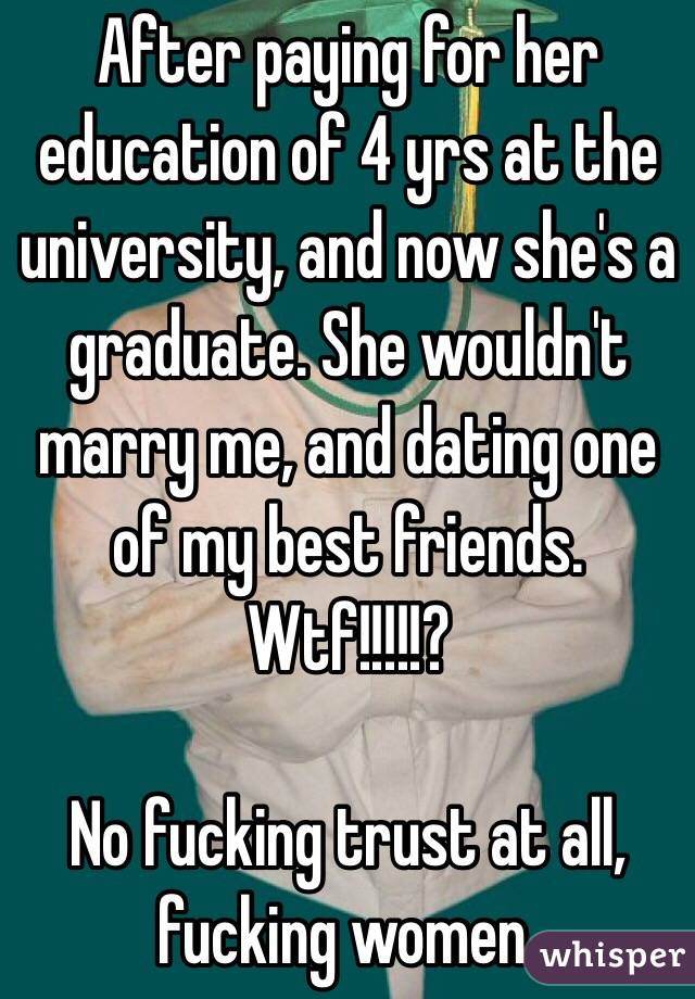 After paying for her education of 4 yrs at the university, and now she's a graduate. She wouldn't marry me, and dating one of my best friends. Wtf!!!!!?   No fucking trust at all, fucking women.