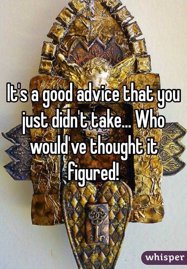 It's a good advice that you just didn't take... Who would've thought it figured!