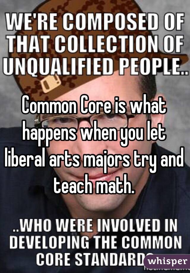 Common Core is what happens when you let liberal arts majors try and teach math.