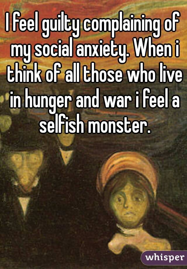 I feel guilty complaining of my social anxiety. When i think of all those who live in hunger and war i feel a selfish monster.
