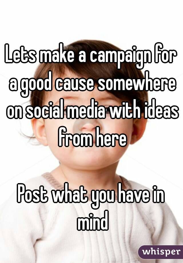 Lets make a campaign for a good cause somewhere on social media with ideas from here  Post what you have in mind