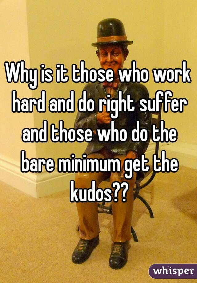 Why is it those who work hard and do right suffer and those who do the bare minimum get the kudos??