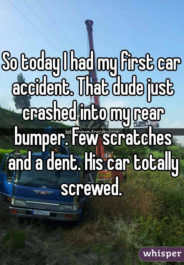 So today I had my first car accident. That dude just crashed into my rear bumper. Few scratches and a dent. His car totally screwed.
