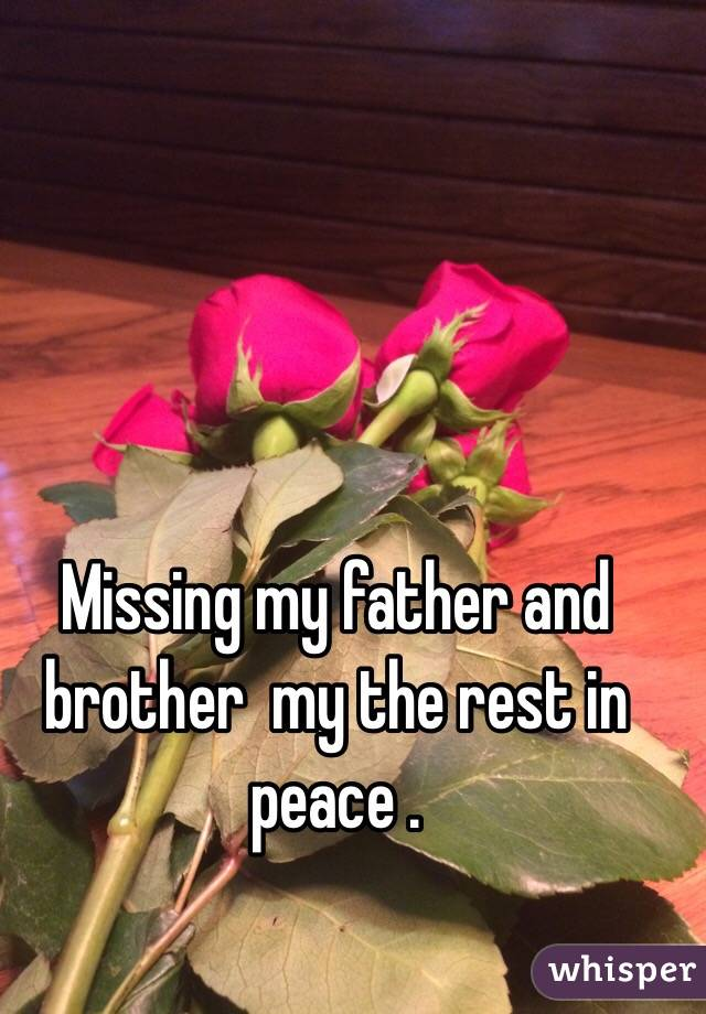 Missing my father and brother  my the rest in peace .