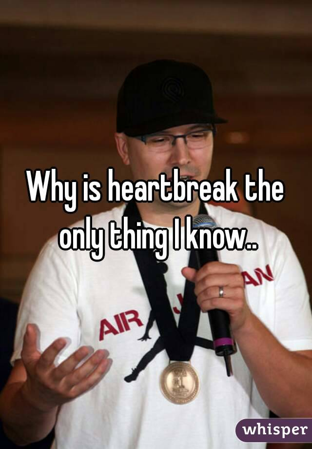 Why is heartbreak the only thing I know..