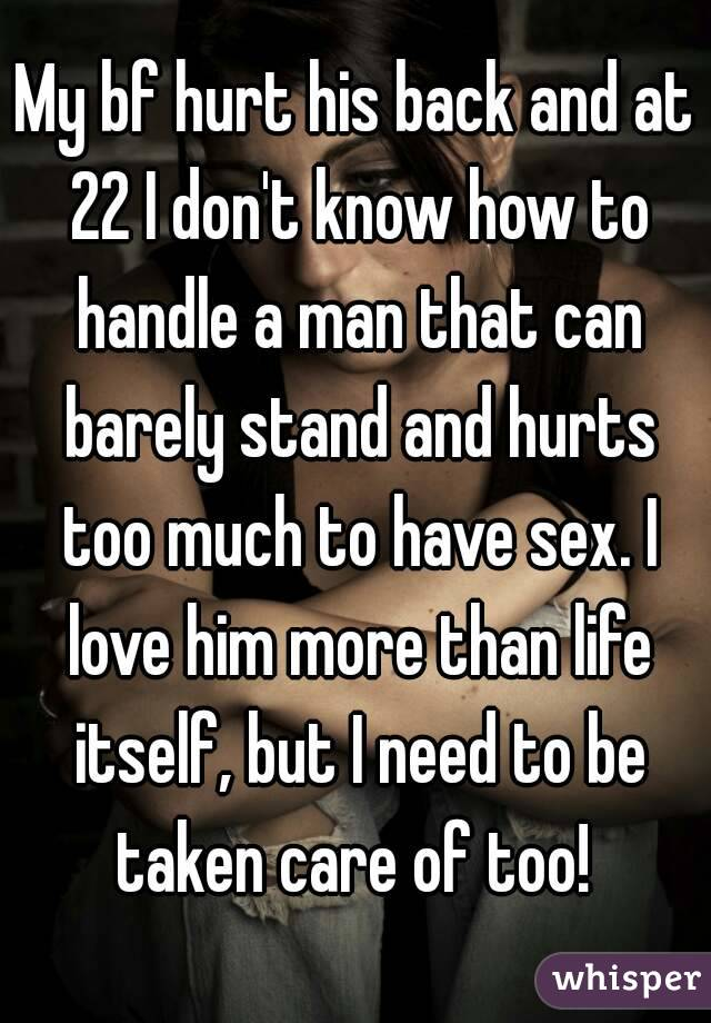 My bf hurt his back and at 22 I don't know how to handle a man that can barely stand and hurts too much to have sex. I love him more than life itself, but I need to be taken care of too!