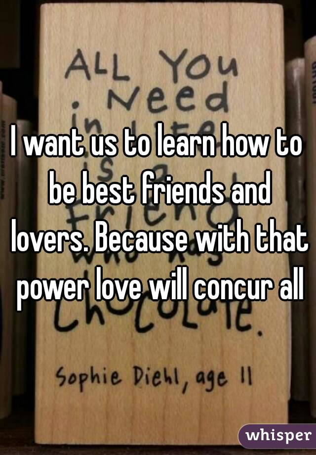 I want us to learn how to be best friends and lovers. Because with that power love will concur all