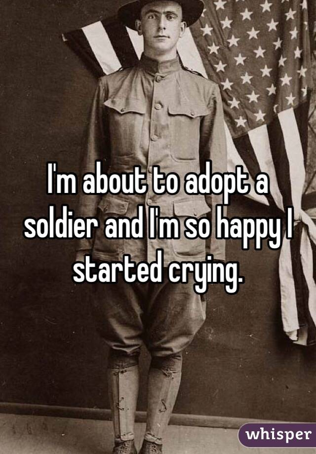 I'm about to adopt a soldier and I'm so happy I started crying.