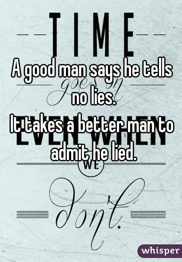 A good man says he tells no lies. It takes a better man to admit he lied.