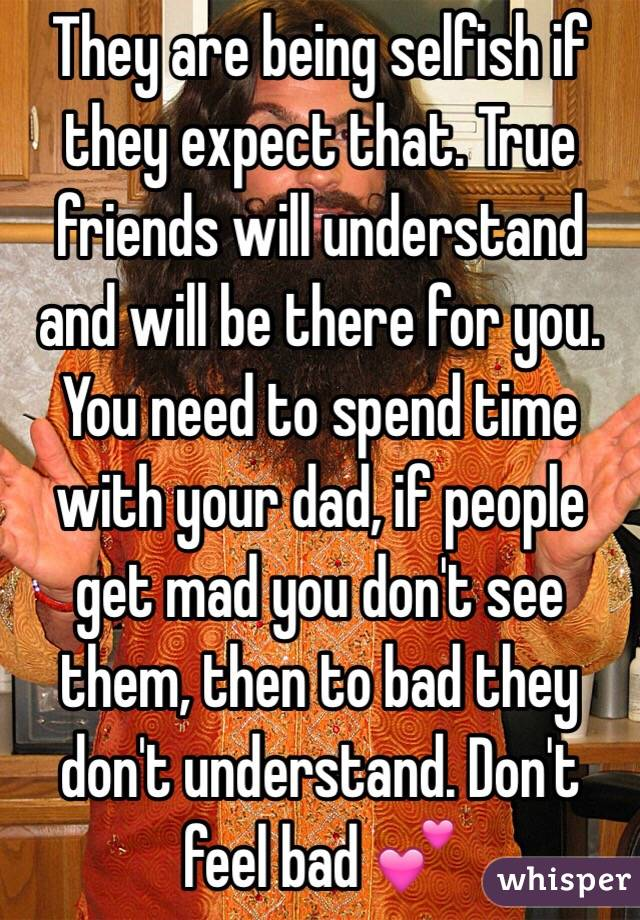 They are being selfish if they expect that. True friends will understand and will be there for you. You need to spend time with your dad, if people get mad you don't see them, then to bad they don't understand. Don't feel bad 💕