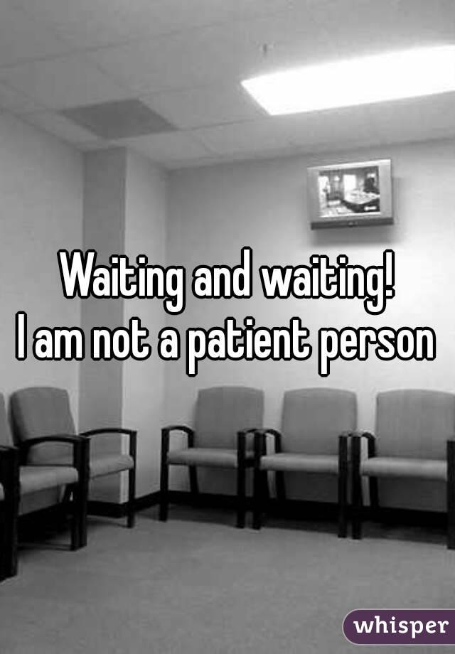 Waiting and waiting! I am not a patient person
