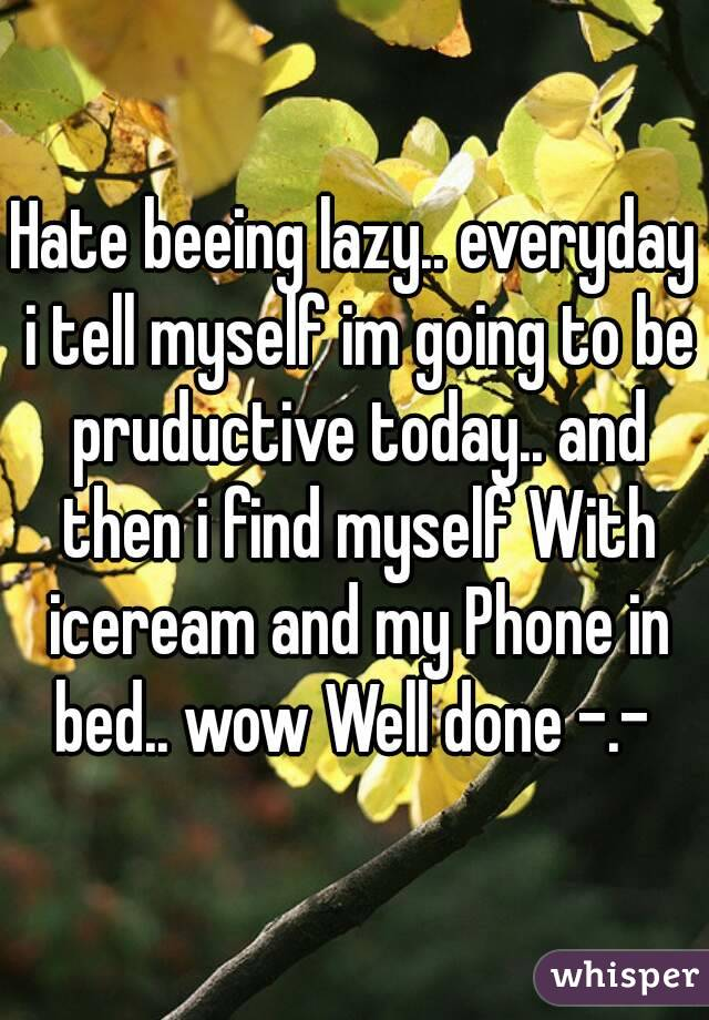 Hate beeing lazy.. everyday i tell myself im going to be pruductive today.. and then i find myself With iceream and my Phone in bed.. wow Well done -.-