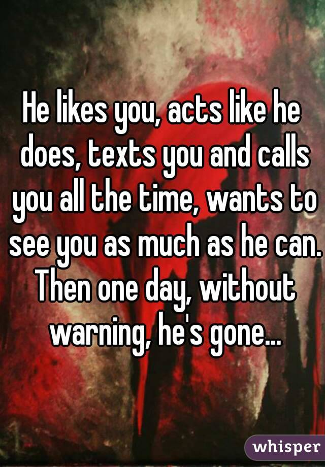He likes you, acts like he does, texts you and calls you all the time, wants to see you as much as he can. Then one day, without warning, he's gone...